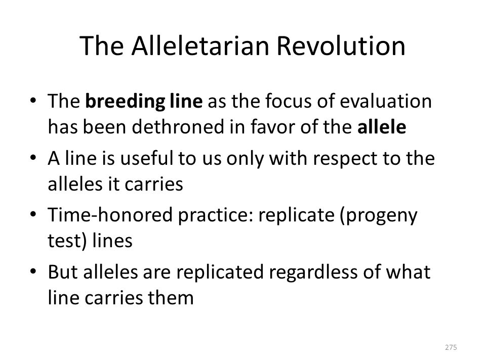 The Alleletarian Revolution The breeding line as the focus of evaluation has been dethroned in favor of the allele A line is useful to us only with re