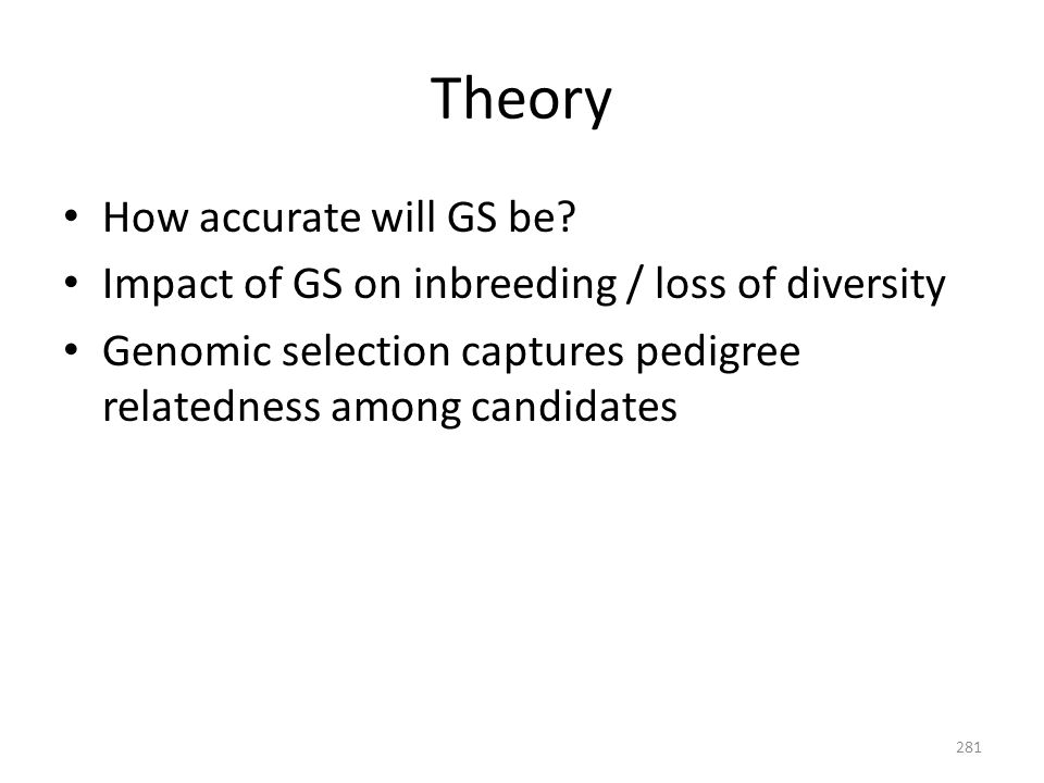 Theory How accurate will GS be? Impact of GS on inbreeding / loss of diversity Genomic selection captures pedigree relatedness among candidates 281