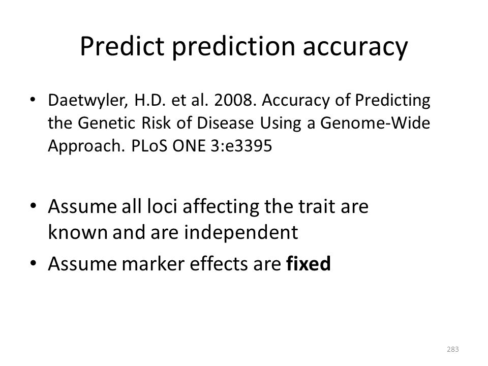 Predict prediction accuracy Daetwyler, H.D. et al. 2008. Accuracy of Predicting the Genetic Risk of Disease Using a Genome-Wide Approach. PLoS ONE 3:e
