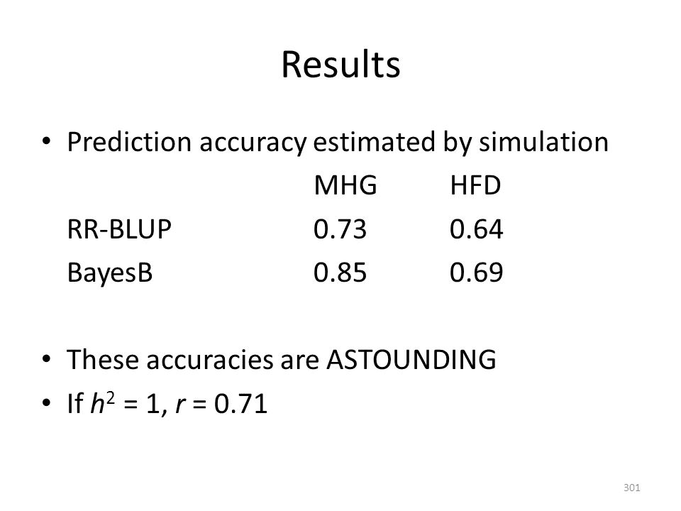 Results Prediction accuracy estimated by simulation MHGHFD RR-BLUP0.730.64 BayesB0.850.69 These accuracies are ASTOUNDING If h 2 = 1, r = 0.71 301