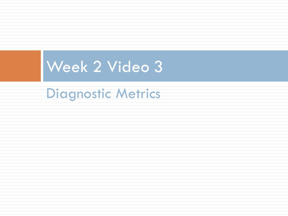 Diagnostic Metrics Week 2 Video 3