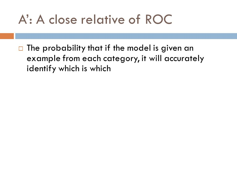 A': A close relative of ROC  The probability that if the model is given an example from each category, it will accurately identify which is which