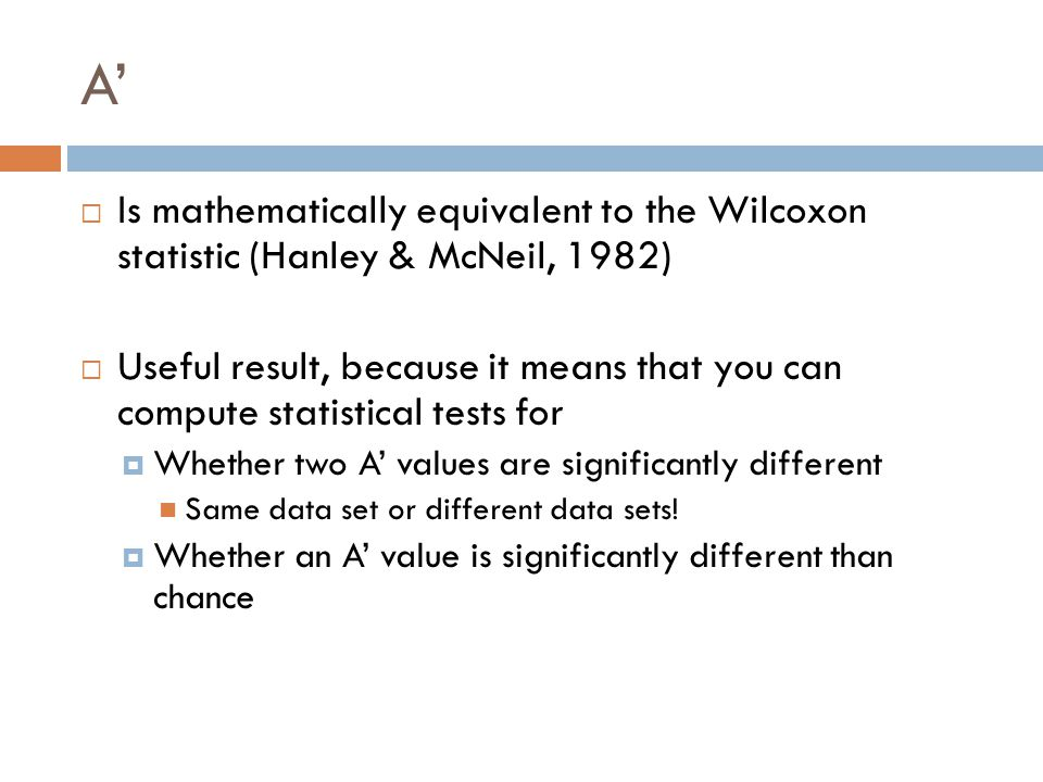 A'  Is mathematically equivalent to the Wilcoxon statistic (Hanley & McNeil, 1982)  Useful result, because it means that you can compute statistical tests for  Whether two A' values are significantly different Same data set or different data sets.