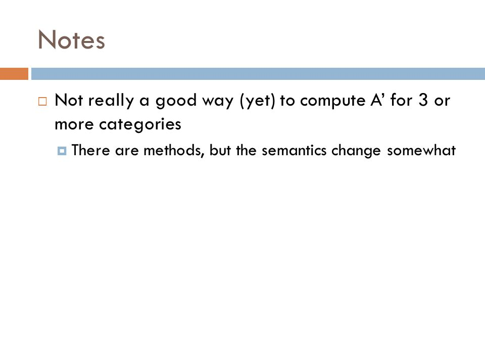 Notes  Not really a good way (yet) to compute A' for 3 or more categories  There are methods, but the semantics change somewhat