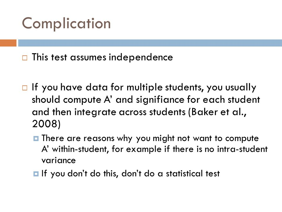 Complication  This test assumes independence  If you have data for multiple students, you usually should compute A' and signifiance for each student and then integrate across students (Baker et al., 2008)  There are reasons why you might not want to compute A' within-student, for example if there is no intra-student variance  If you don't do this, don't do a statistical test