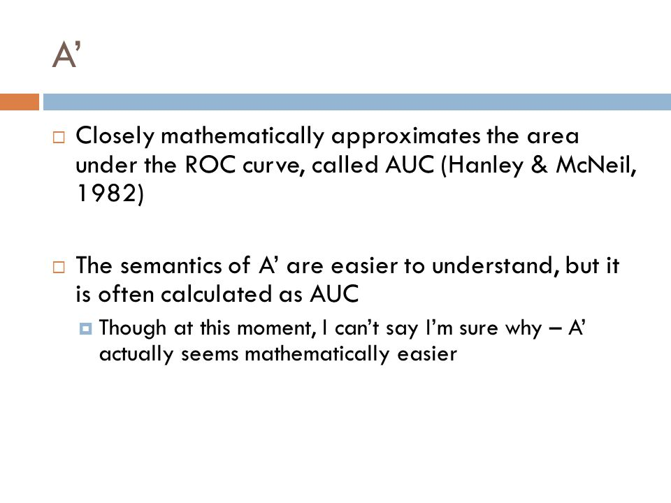 A'  Closely mathematically approximates the area under the ROC curve, called AUC (Hanley & McNeil, 1982)  The semantics of A' are easier to understand, but it is often calculated as AUC  Though at this moment, I can't say I'm sure why – A' actually seems mathematically easier