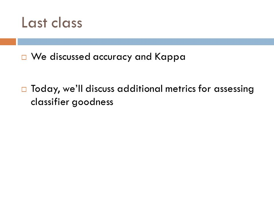 Last class  We discussed accuracy and Kappa  Today, we'll discuss additional metrics for assessing classifier goodness