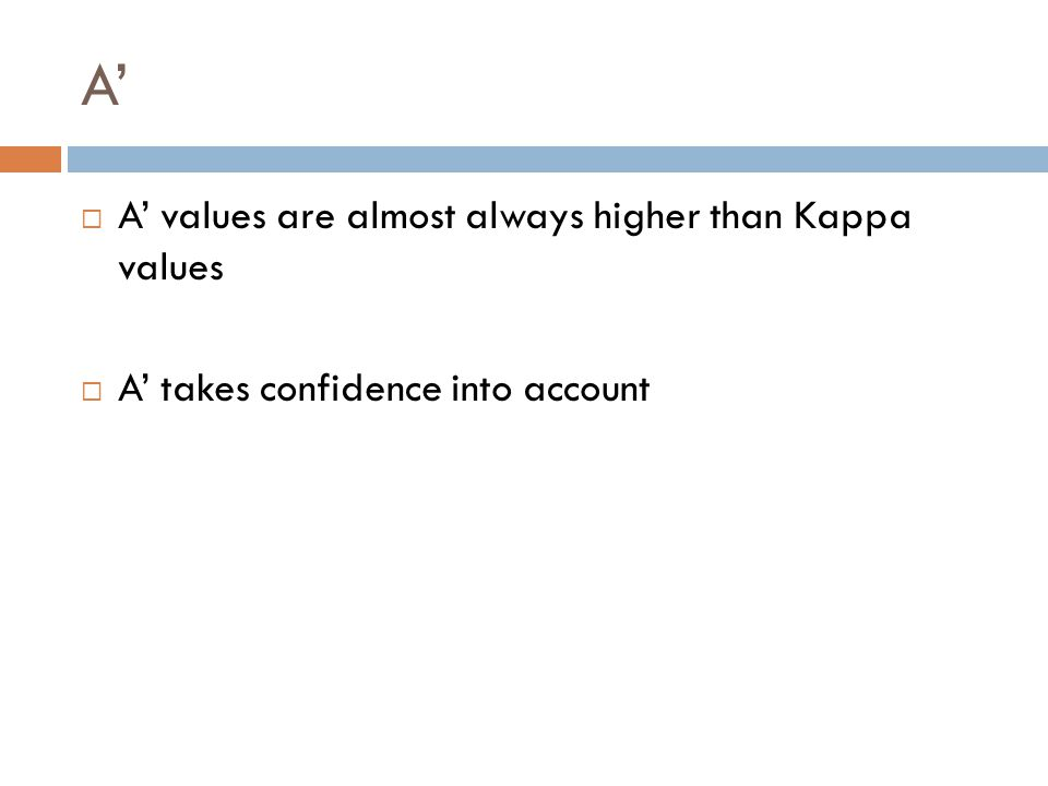 A'  A' values are almost always higher than Kappa values  A' takes confidence into account