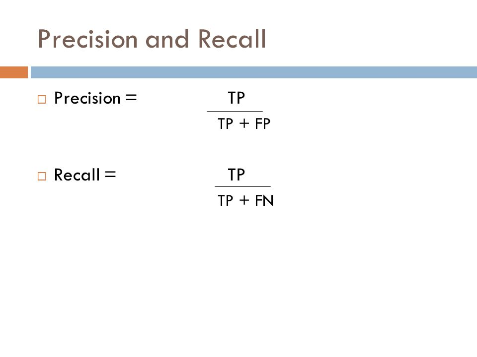 Precision and Recall  Precision = TP TP + FP  Recall = TP TP + FN