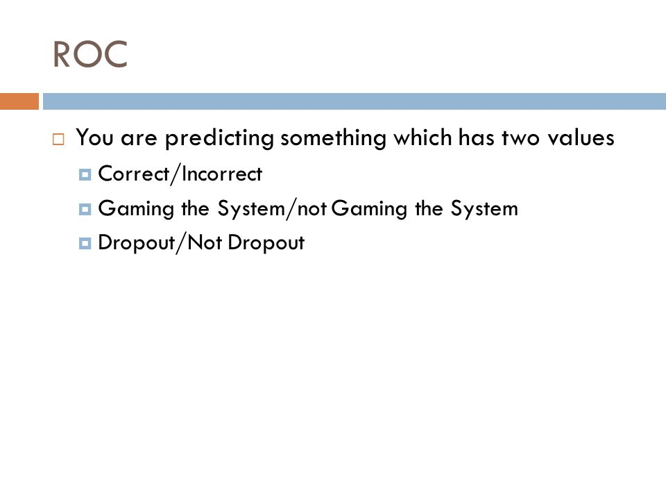 ROC  You are predicting something which has two values  Correct/Incorrect  Gaming the System/not Gaming the System  Dropout/Not Dropout