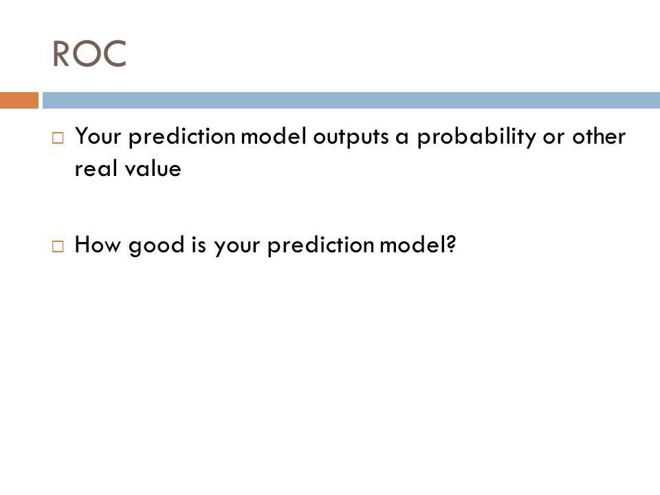 ROC  Your prediction model outputs a probability or other real value  How good is your prediction model