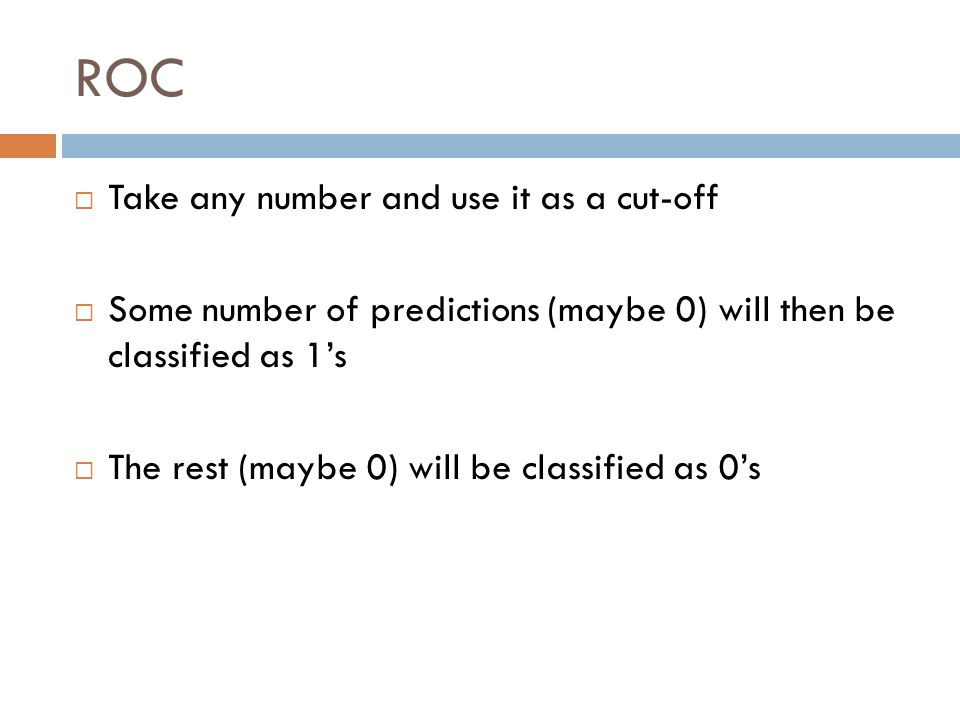 ROC  Take any number and use it as a cut-off  Some number of predictions (maybe 0) will then be classified as 1's  The rest (maybe 0) will be classified as 0's