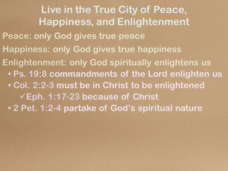Live in the True City of Peace, Happiness, and Enlightenment Peace: only God gives true peace Happiness: only God gives true happiness Enlightenment: only God spiritually enlightens us Ps.