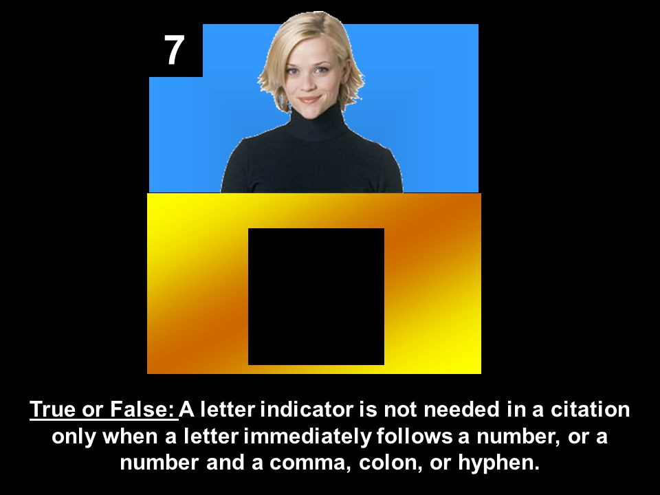 7 True or False: A letter indicator is not needed in a citation only when a letter immediately follows a number, or a number and a comma, colon, or hy