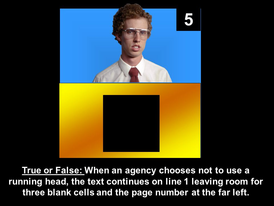 5 True or False: When an agency chooses not to use a running head, the text continues on line 1 leaving room for three blank cells and the page number at the far left.