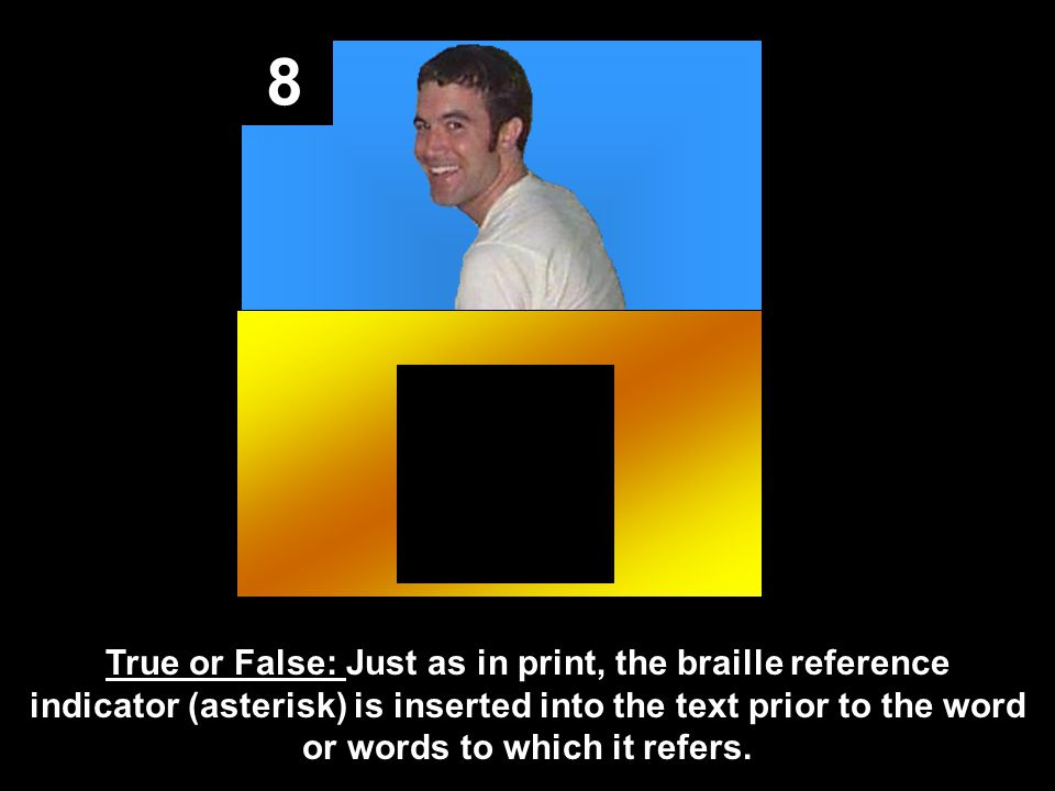 8 True or False: Just as in print, the braille reference indicator (asterisk) is inserted into the text prior to the word or words to which it refers.