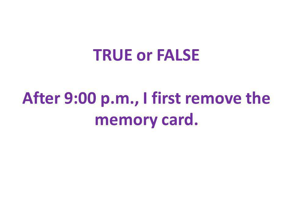 TRUE or FALSE After 9:00 p.m., I first remove the memory card.