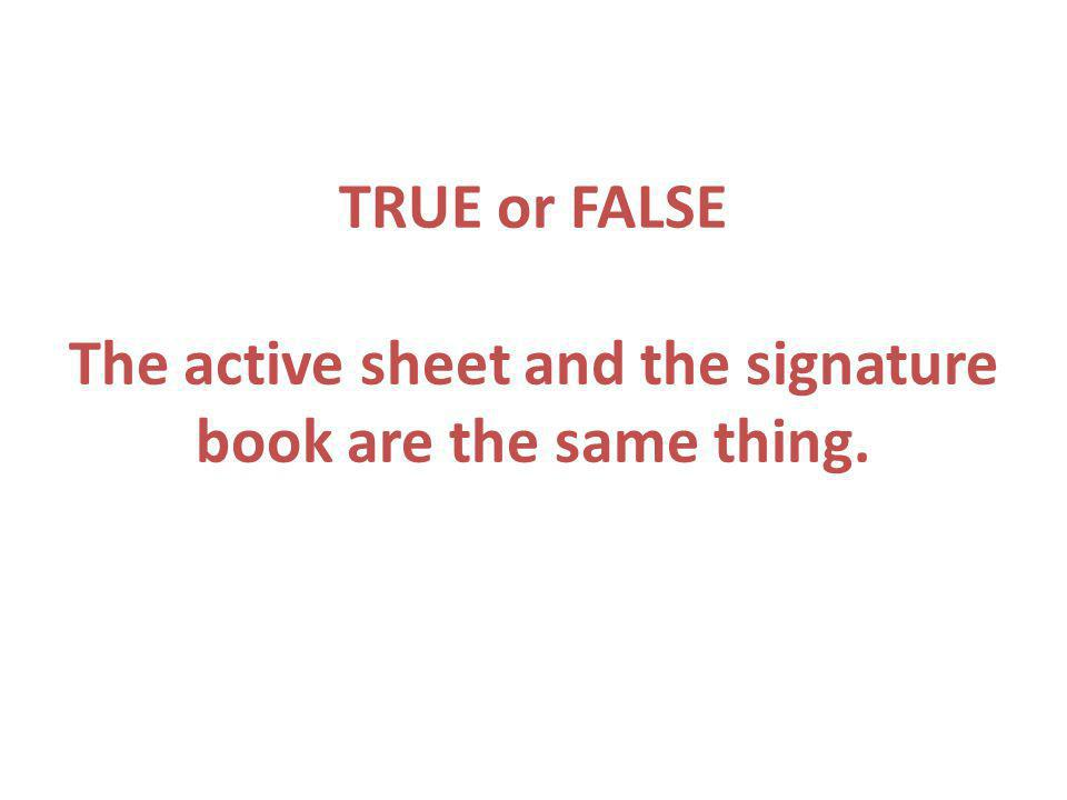 TRUE or FALSE The active sheet and the signature book are the same thing.