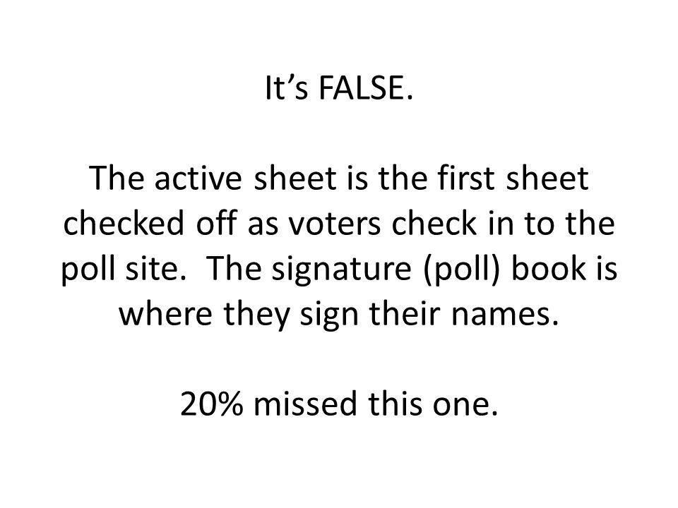 It's FALSE. The active sheet is the first sheet checked off as voters check in to the poll site.