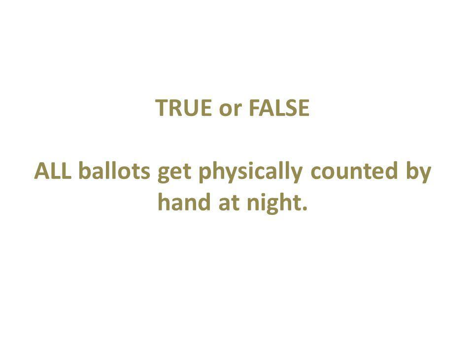 TRUE or FALSE ALL ballots get physically counted by hand at night.