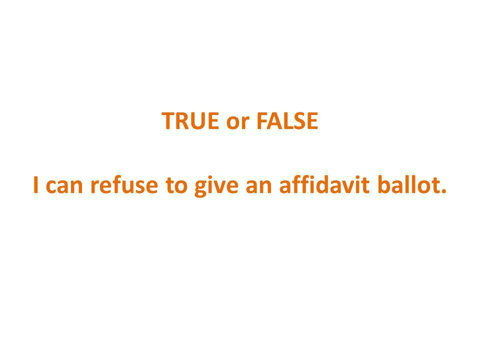 TRUE or FALSE I can refuse to give an affidavit ballot.