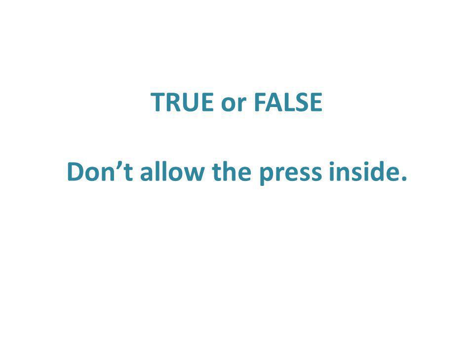 TRUE or FALSE Don't allow the press inside.