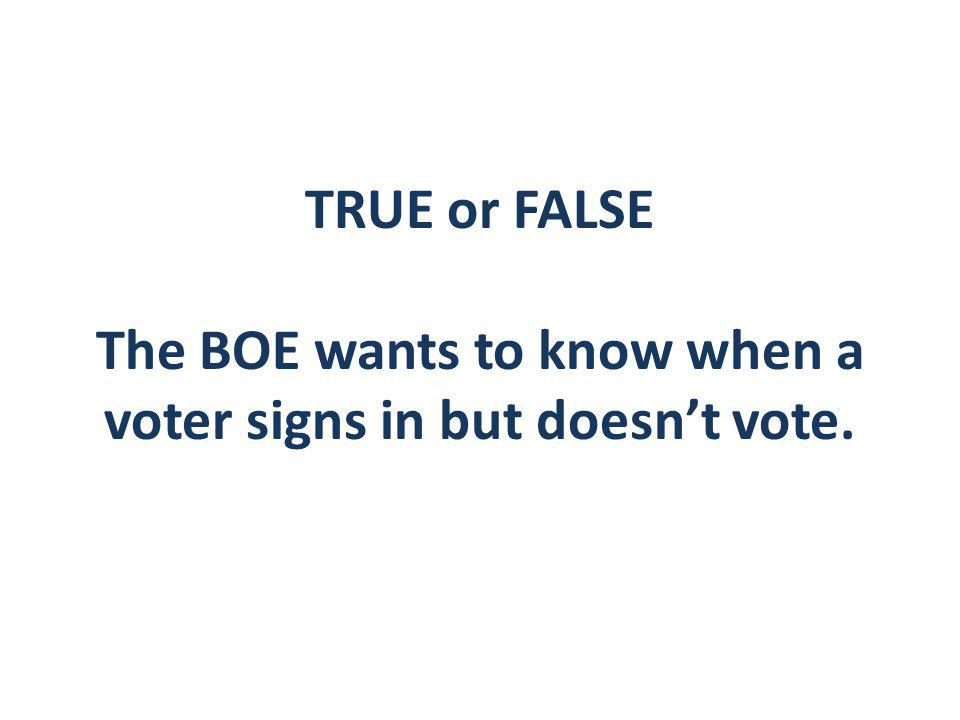 TRUE or FALSE The BOE wants to know when a voter signs in but doesn't vote.