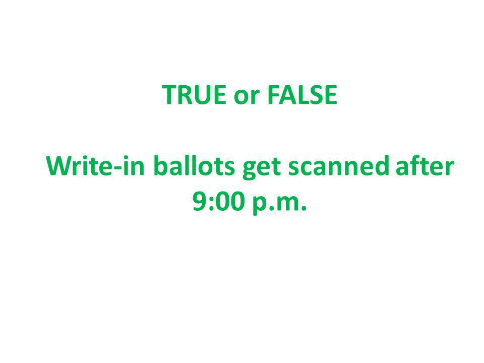 TRUE or FALSE Write-in ballots get scanned after 9:00 p.m.