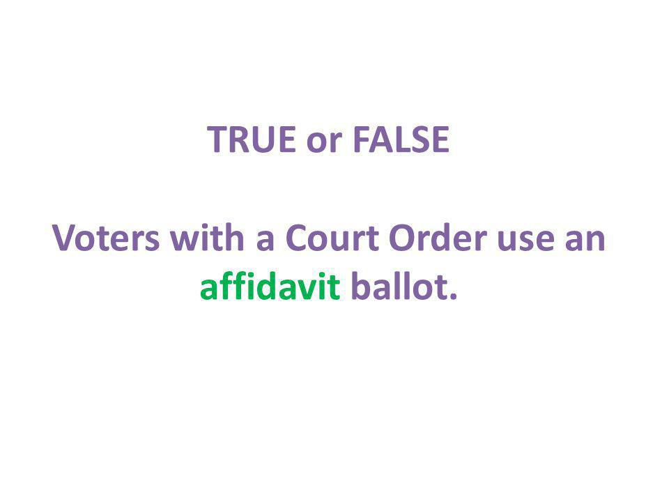 TRUE or FALSE Voters with a Court Order use an affidavit ballot.