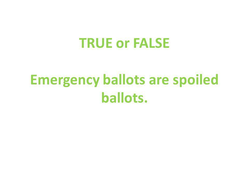 TRUE or FALSE Emergency ballots are spoiled ballots.