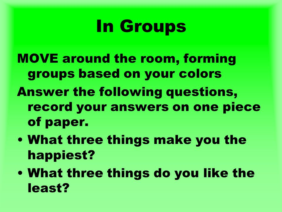 In Groups MOVE around the room, forming groups based on your colors Answer the following questions, record your answers on one piece of paper.