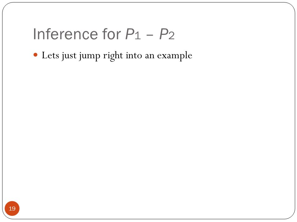 Inference for P 1 – P 2 Lets just jump right into an example 19
