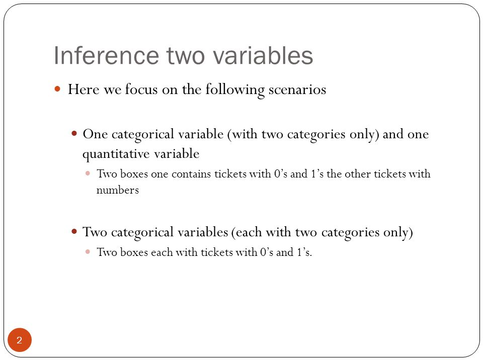 Inference two variables Here we focus on the following scenarios One categorical variable (with two categories only) and one quantitative variable Two