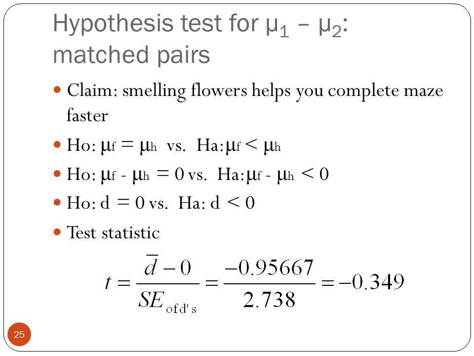 Hypothesis test for μ 1 – μ 2 : matched pairs Claim: smelling flowers helps you complete maze faster Ho: μ f = μ h vs. Ha: μ f < μ h Ho: μ f - μ h = 0