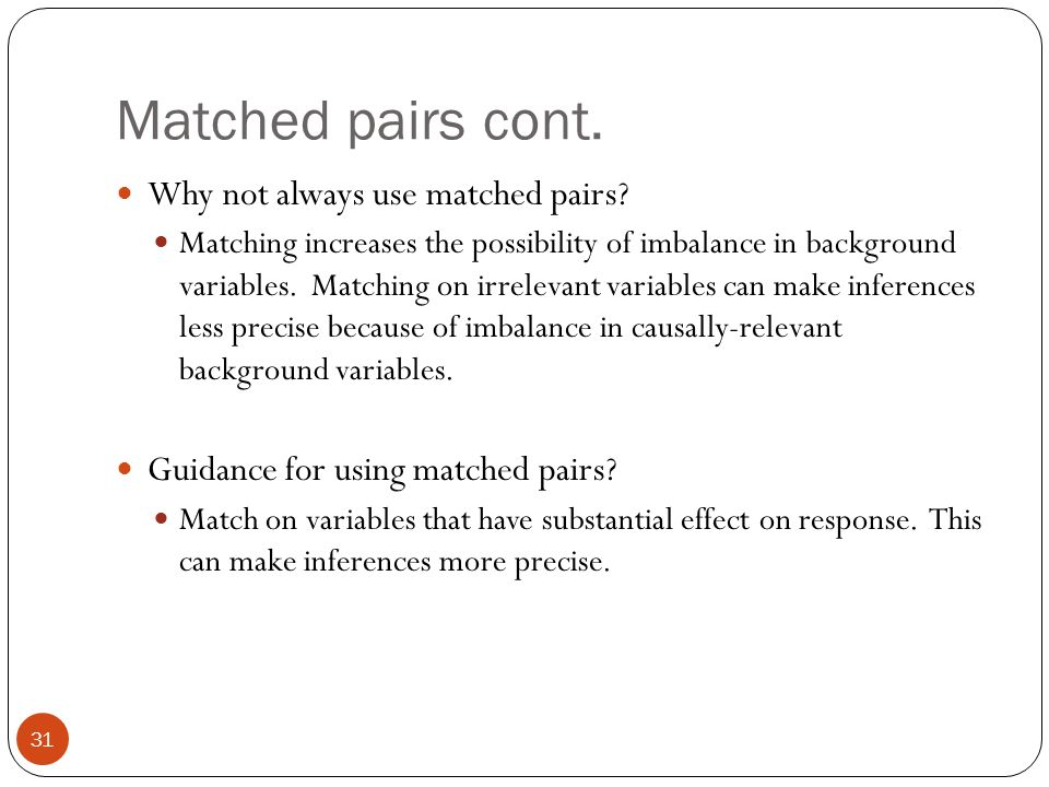 Matched pairs cont. Why not always use matched pairs? Matching increases the possibility of imbalance in background variables. Matching on irrelevant
