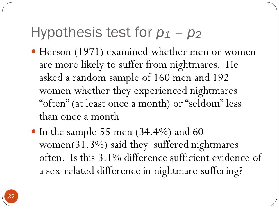 Hypothesis test for p 1 – p 2 Herson (1971) examined whether men or women are more likely to suffer from nightmares. He asked a random sample of 160 m