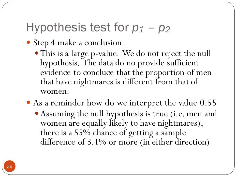 Hypothesis test for p 1 – p 2 Step 4 make a conclusion This is a large p-value. We do not reject the null hypothesis. The data do no provide sufficien