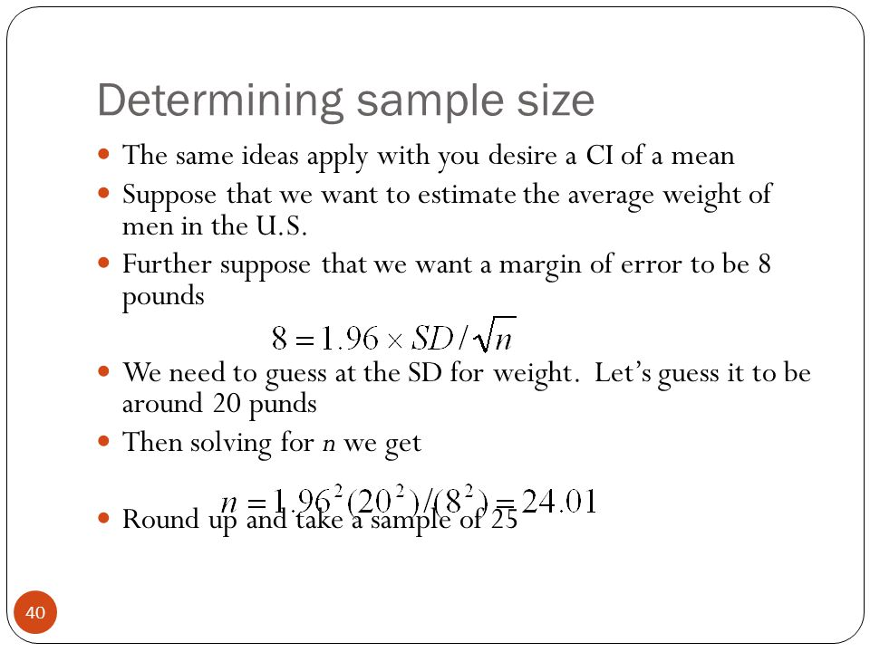 Determining sample size The same ideas apply with you desire a CI of a mean Suppose that we want to estimate the average weight of men in the U.S. Fur