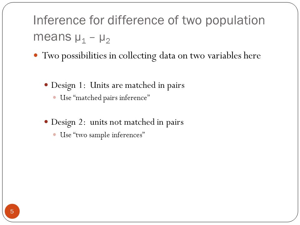 Inference for difference of two population means μ 1 – μ 2 Two possibilities in collecting data on two variables here Design 1: Units are matched in p