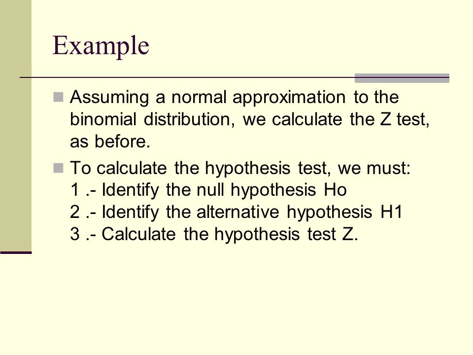 Example Assuming a normal approximation to the binomial distribution, we calculate the Z test, as before.