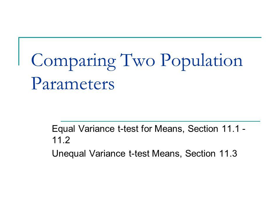 Comparing Two Population Parameters Equal Variance t-test for Means, Section 11.1 - 11.2 Unequal Variance t-test Means, Section 11.3
