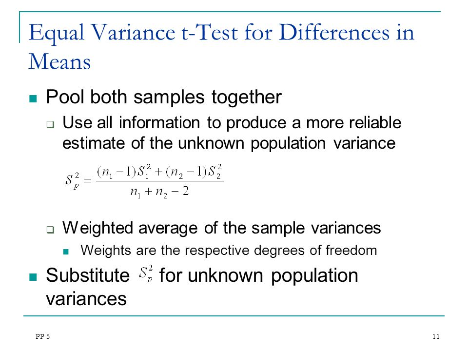 PP 5 11 Equal Variance t-Test for Differences in Means Pool both samples together  Use all information to produce a more reliable estimate of the unk