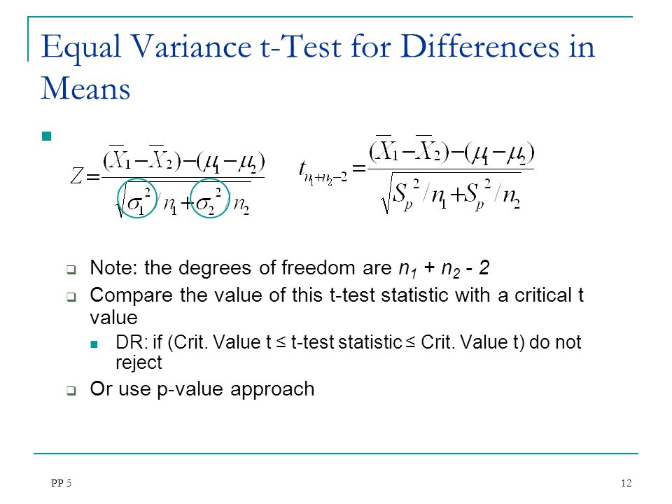PP 5 12 Equal Variance t-Test for Differences in Means  Note: the degrees of freedom are n 1 + n 2 - 2  Compare the value of this t-test statistic w