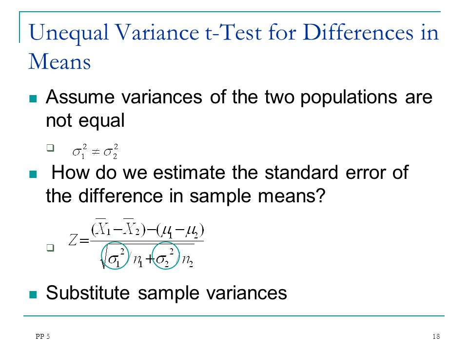 PP 5 18 Unequal Variance t-Test for Differences in Means Assume variances of the two populations are not equal  How do we estimate the standard error of the difference in sample means.