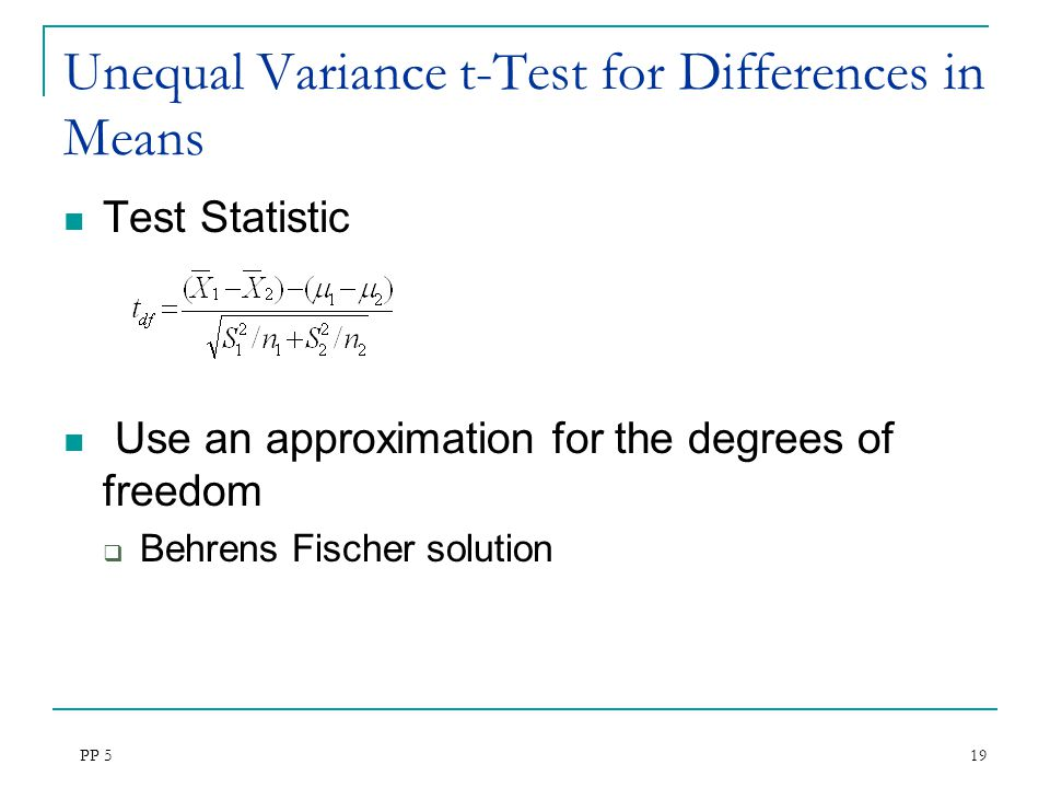 PP 5 19 Unequal Variance t-Test for Differences in Means Test Statistic Use an approximation for the degrees of freedom  Behrens Fischer solution