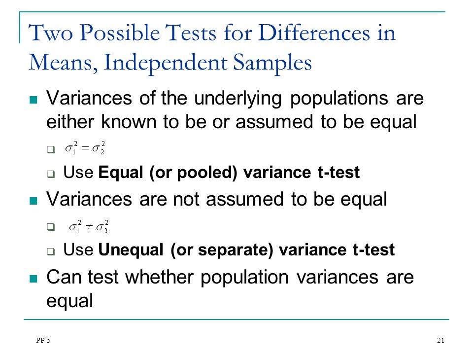 PP 5 21 Two Possible Tests for Differences in Means, Independent Samples Variances of the underlying populations are either known to be or assumed to be equal   Use Equal (or pooled) variance t-test Variances are not assumed to be equal   Use Unequal (or separate) variance t-test Can test whether population variances are equal