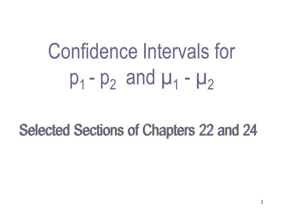 1 Selected Sections of Chapters 22 and 24 Confidence Intervals for p 1 - p 2 and µ 1 - µ 2