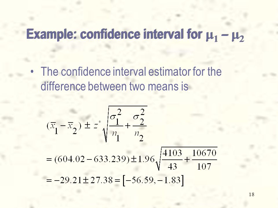 18 The confidence interval estimator for the difference between two means is Example: confidence interval for    –  