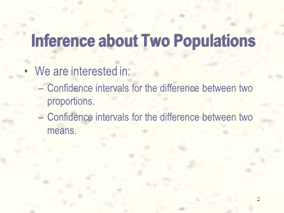 2 Inference about Two Populations We are interested in: –Confidence intervals for the difference between two proportions.