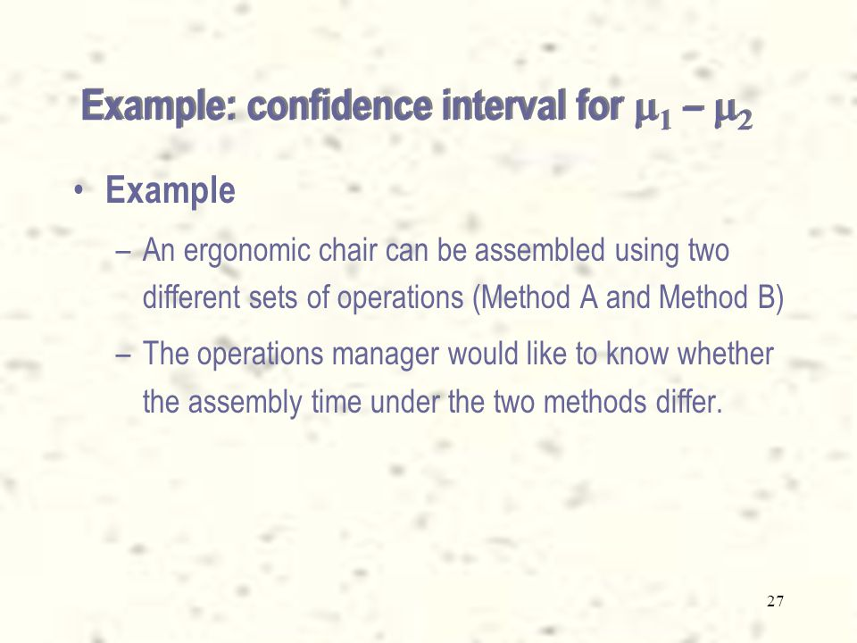 27 Example –An ergonomic chair can be assembled using two different sets of operations (Method A and Method B) –The operations manager would like to know whether the assembly time under the two methods differ.